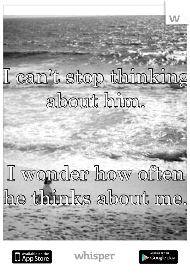 I can't stop thinking about him.   I wonder how often he thinks about me.