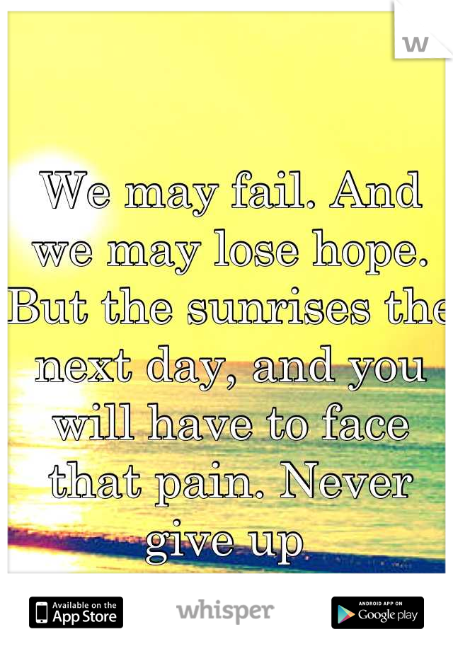 We may fail. And we may lose hope. But the sunrises the next day, and you will have to face that pain. Never give up