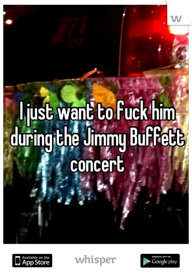 I just want to fuck him during the Jimmy Buffett concert