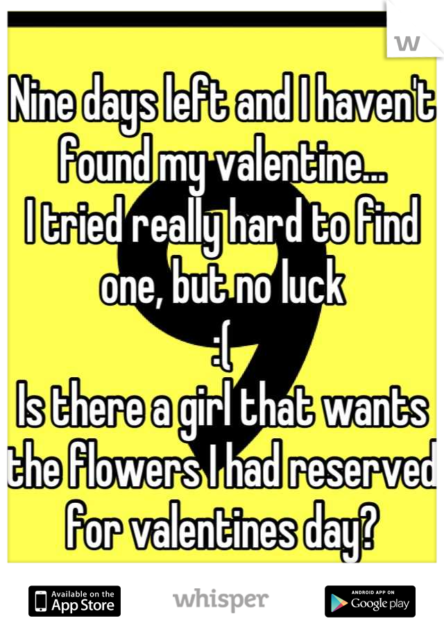 Nine days left and I haven't found my valentine... I tried really hard to find one, but no luck :( Is there a girl that wants the flowers I had reserved for valentines day?