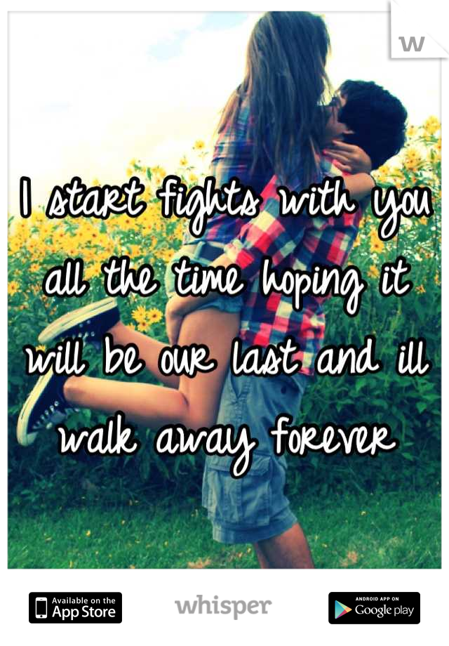 I start fights with you all the time hoping it will be our last and ill walk away forever