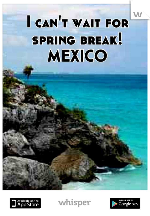 I can't wait for spring break!  MEXICO