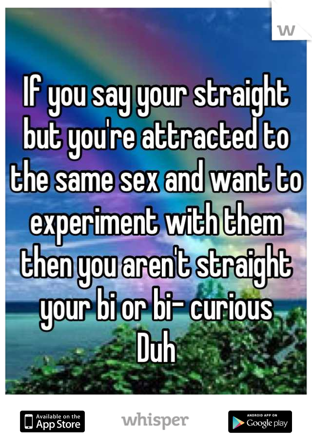 If you say your straight but you're attracted to the same sex and want to experiment with them then you aren't straight your bi or bi- curious Duh