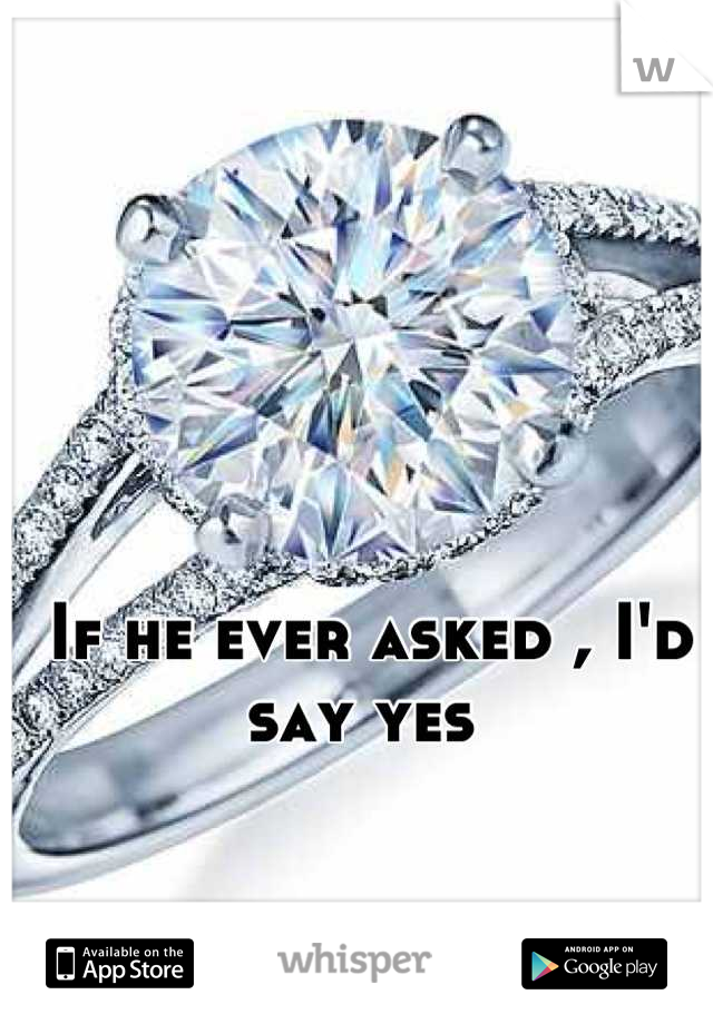 If he ever asked , I'd say yes