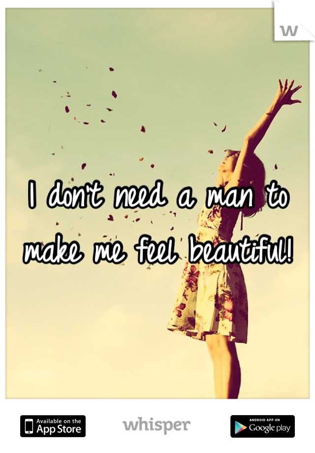 I don't need a man to make me feel beautiful!