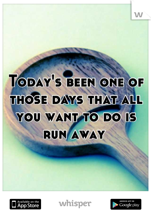 Today's been one of those days that all you want to do is run away