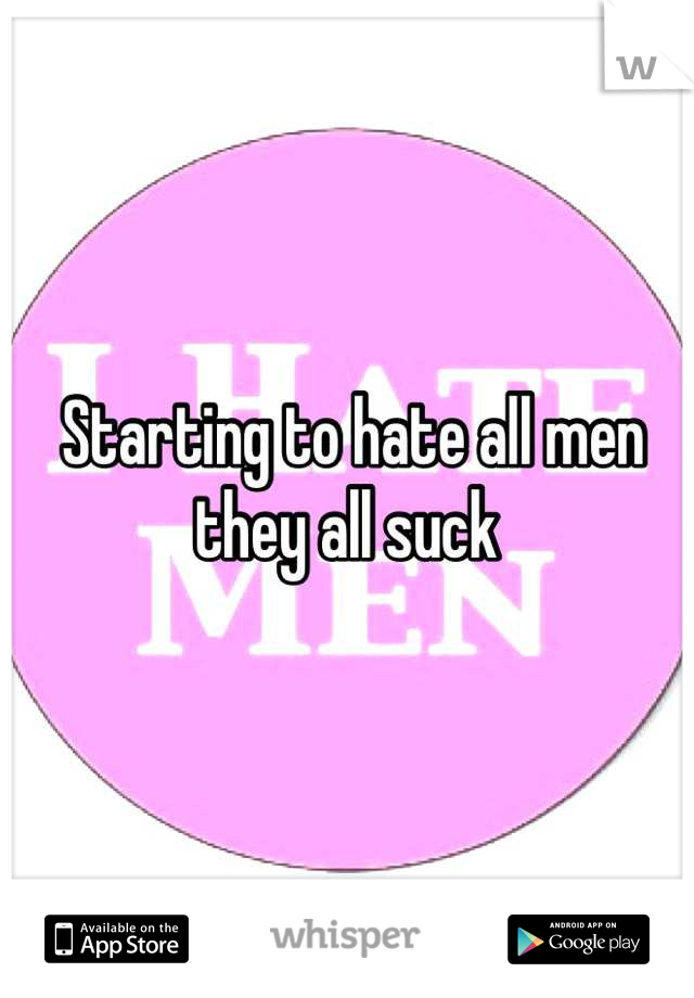 Starting to hate all men they all suck