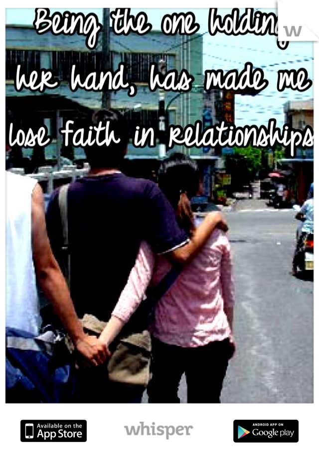 Being the one holding her hand, has made me lose faith in relationships