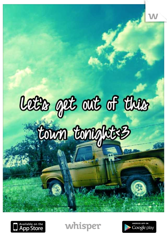 Let's get out of this town tonight<3