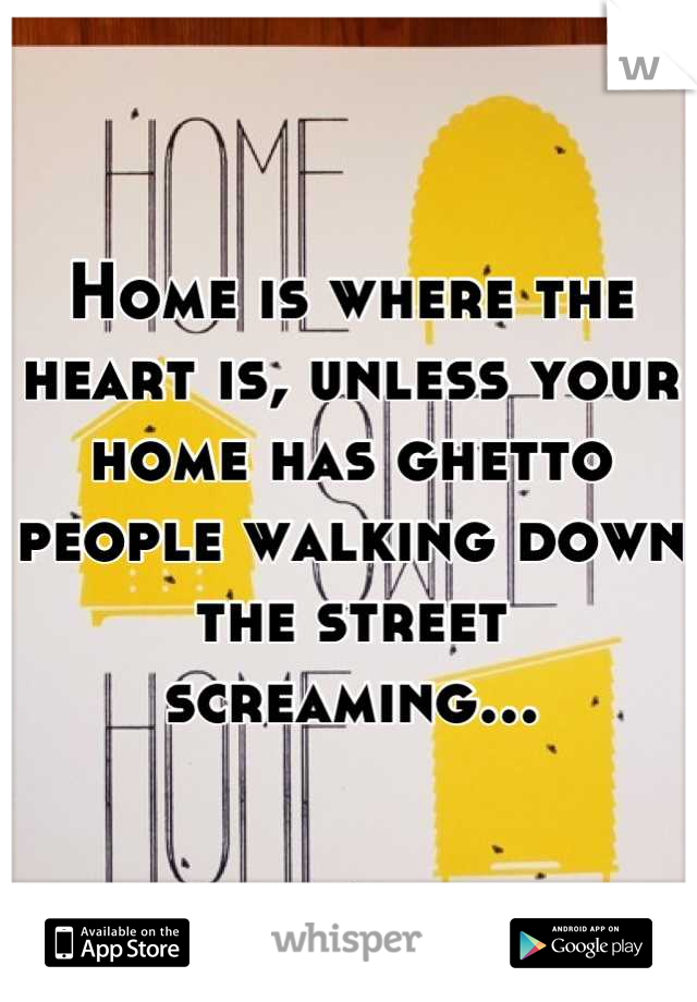 Home is where the heart is, unless your home has ghetto people walking down the street screaming...