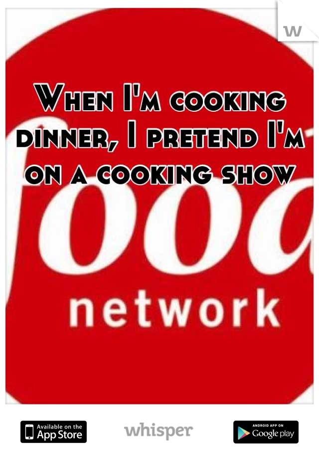 When I'm cooking dinner, I pretend I'm on a cooking show