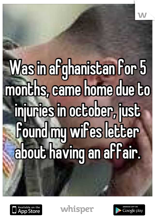 Was in afghanistan for 5 months, came home due to injuries in october, just found my wifes letter about having an affair.