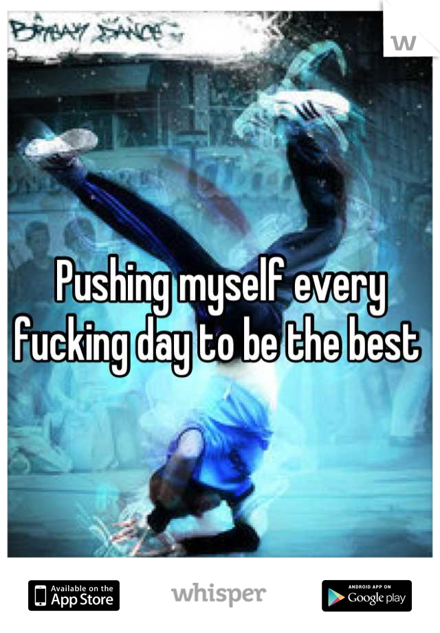 Pushing myself every fucking day to be the best