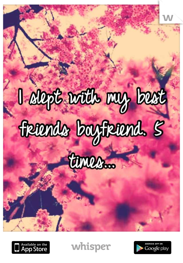 I slept with my best friends boyfriend. 5 times...