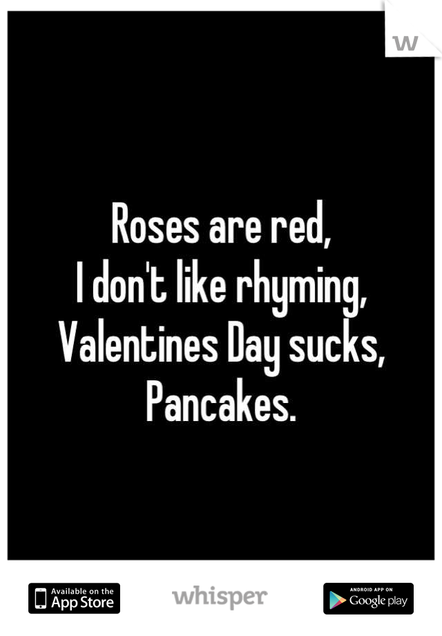 Roses are red,  I don't like rhyming, Valentines Day sucks, Pancakes.