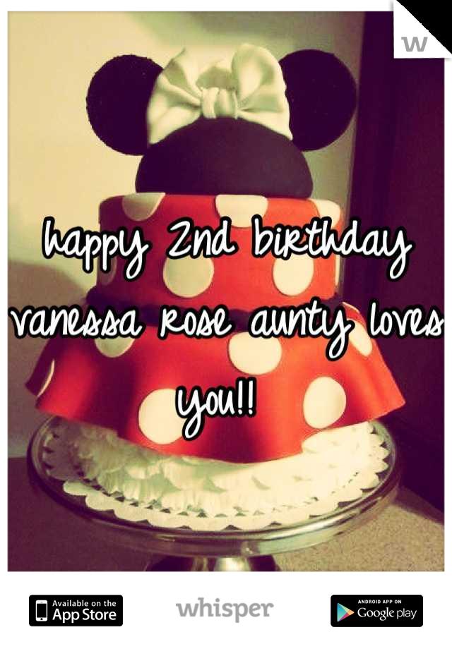 happy 2nd birthday vanessa rose aunty loves you!!