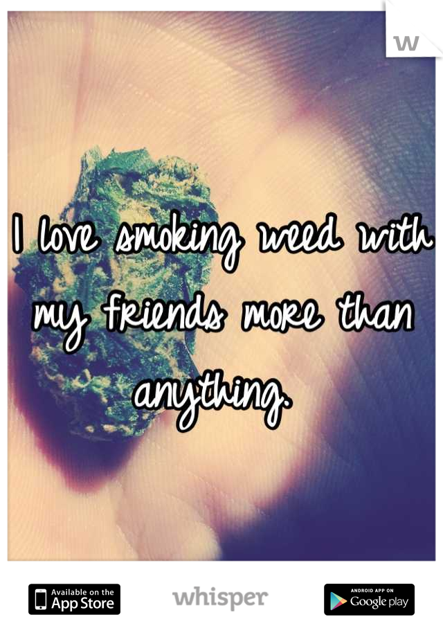 I love smoking weed with my friends more than anything.