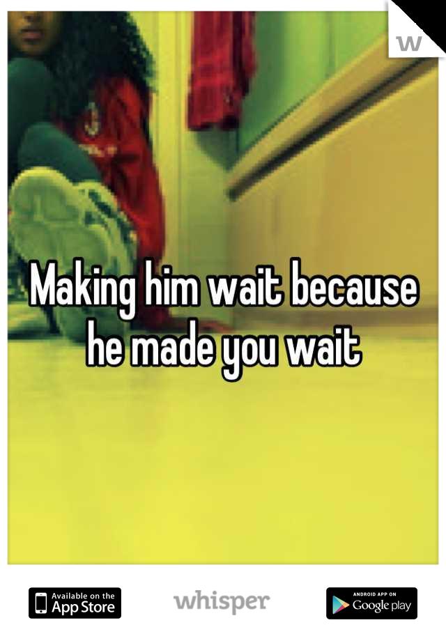 Making him wait because he made you wait