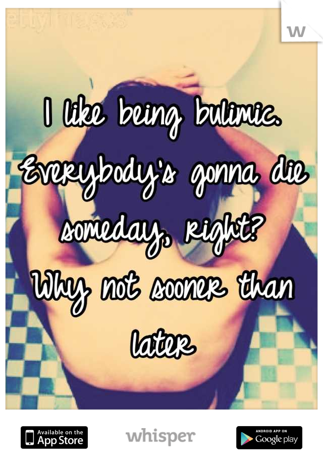 I like being bulimic. Everybody's gonna die someday, right? Why not sooner than later