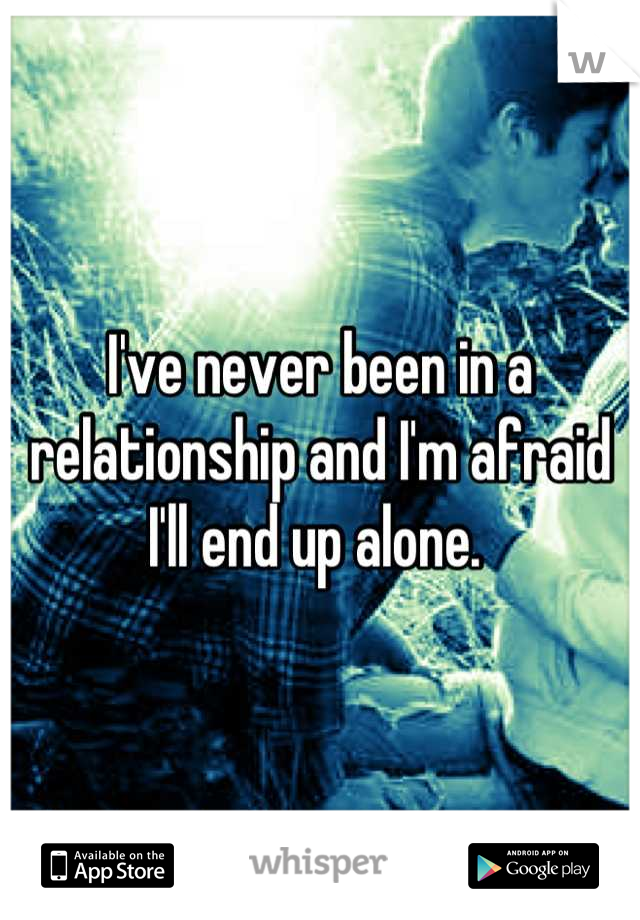 I've never been in a relationship and I'm afraid I'll end up alone.
