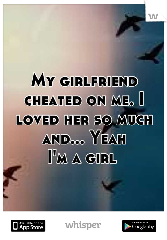 My girlfriend cheated on me. I loved her so much and... Yeah I'm a girl