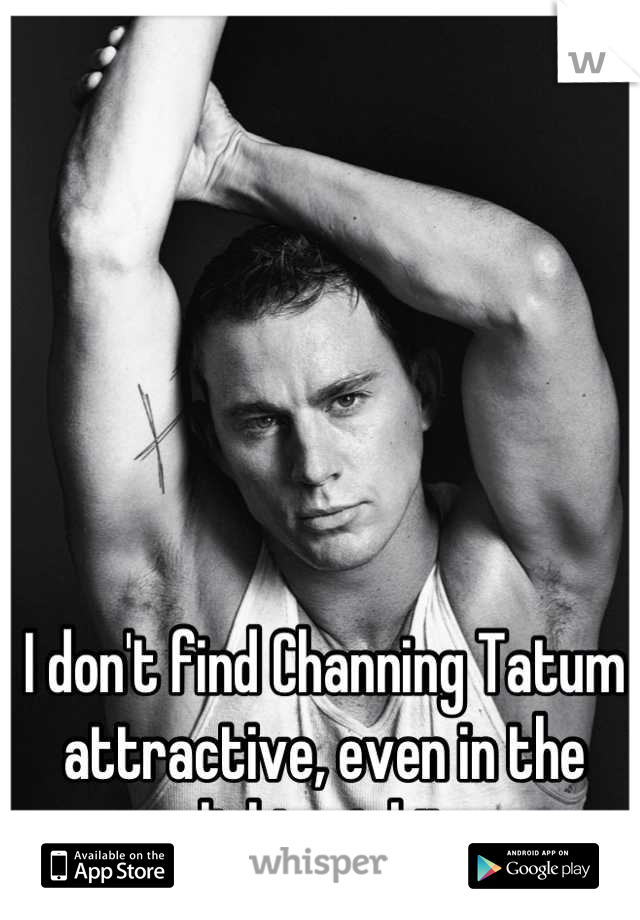 I don't find Channing Tatum attractive, even in the slightest bit.