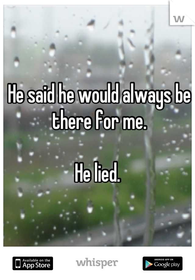 He said he would always be there for me.   He lied.