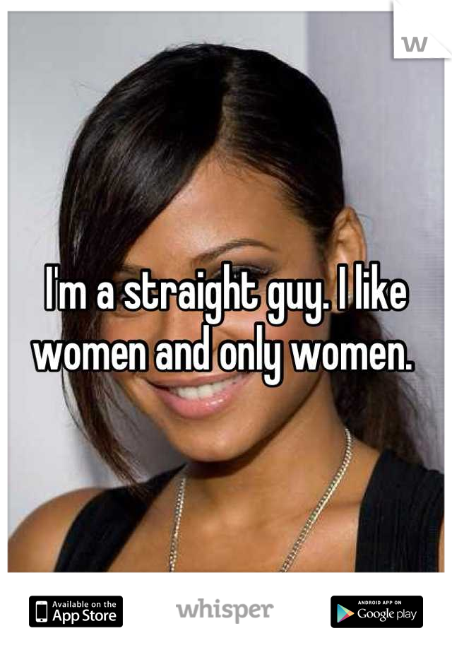 I'm a straight guy. I like women and only women.