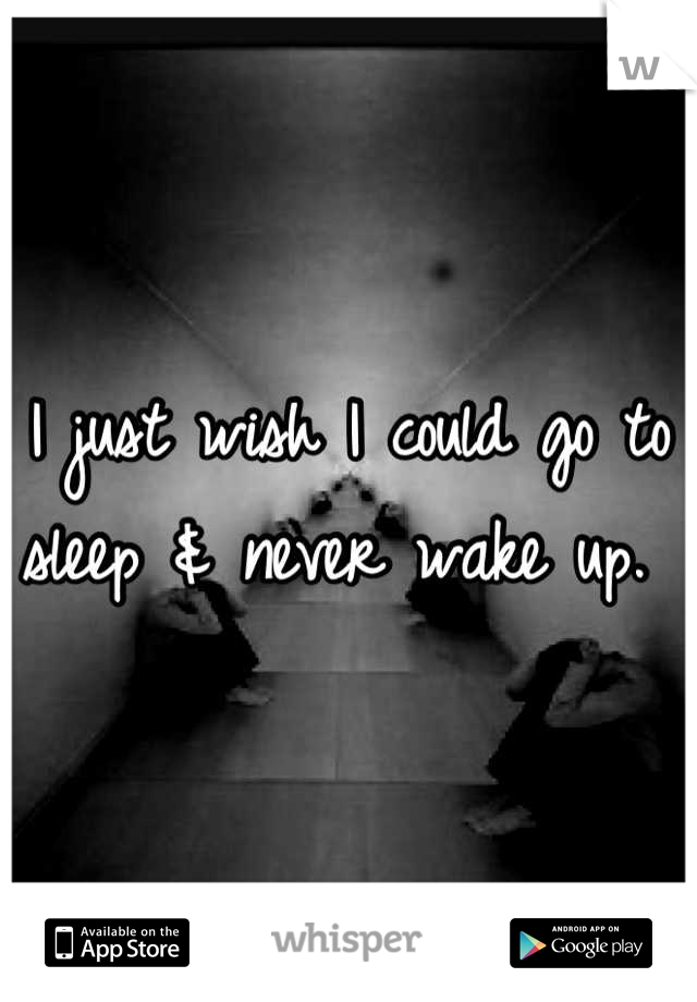 I just wish I could go to sleep & never wake up.