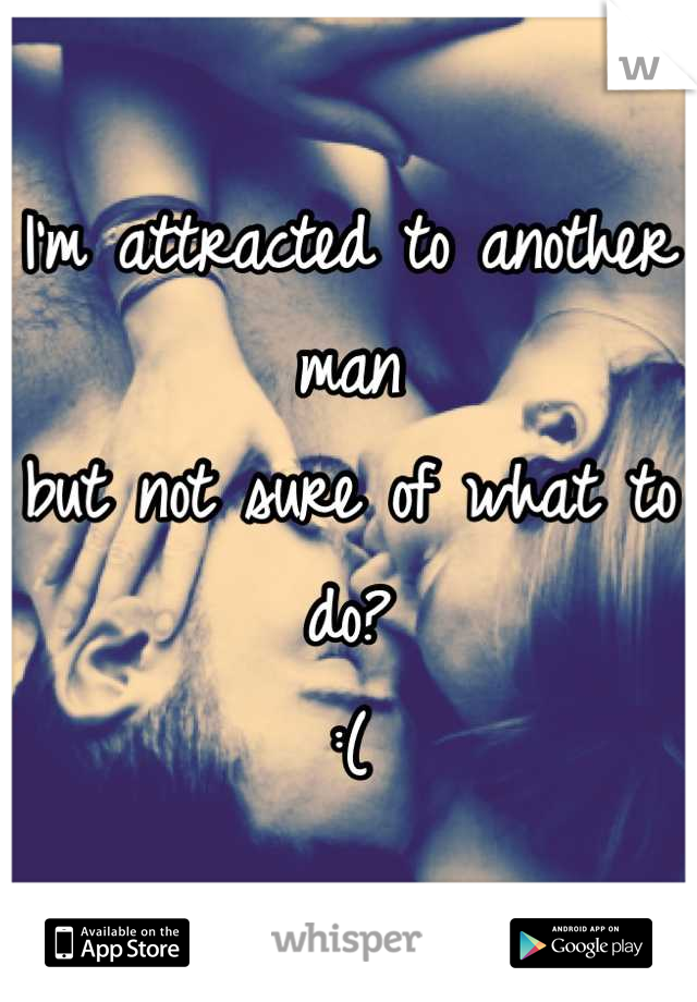 I'm attracted to another man  but not sure of what to do? :(