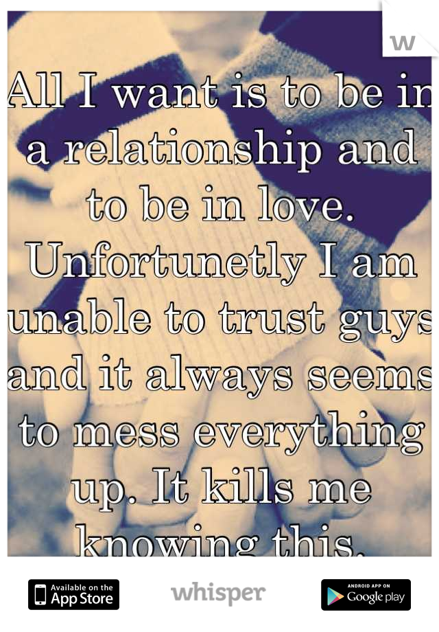 All I want is to be in a relationship and to be in love. Unfortunetly I am unable to trust guys and it always seems to mess everything up. It kills me knowing this.