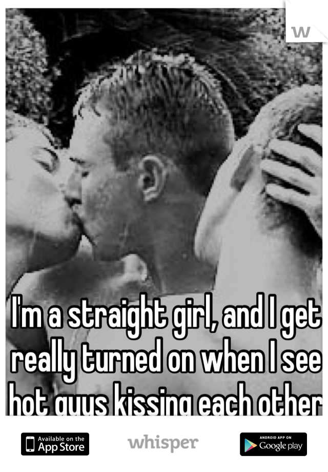 I'm a straight girl, and I get really turned on when I see hot guys kissing each other