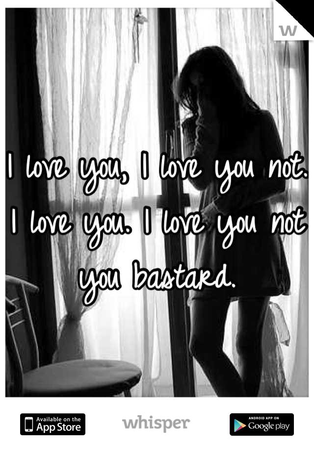 I love you, I love you not. I love you. I love you not you bastard.
