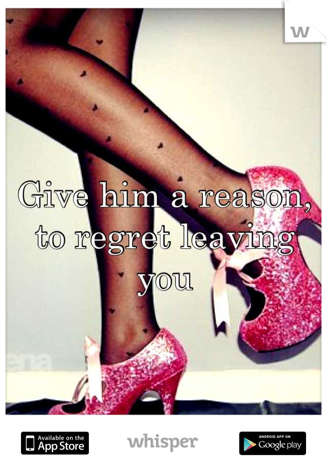 Give him a reason, to regret leaving you