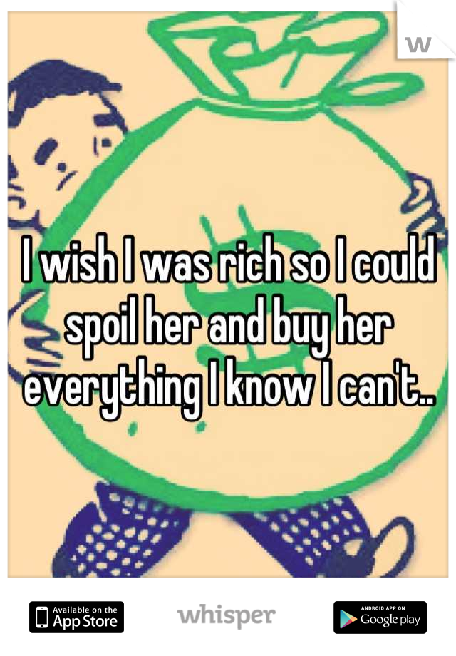 I wish I was rich so I could spoil her and buy her everything I know I can't..