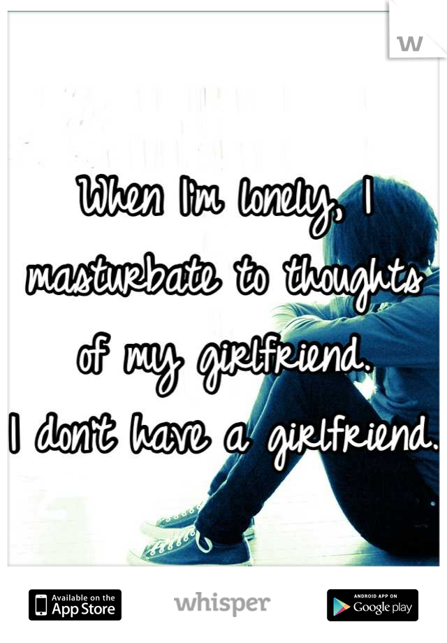 When I'm lonely, I masturbate to thoughts of my girlfriend. I don't have a girlfriend.