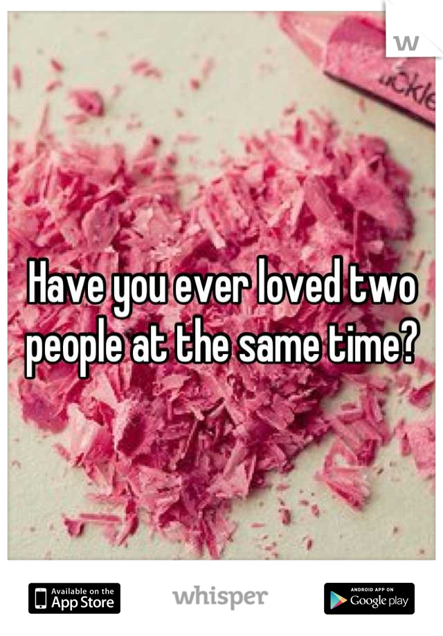 Have you ever loved two people at the same time?