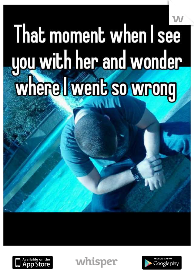 That moment when I see you with her and wonder where I went so wrong