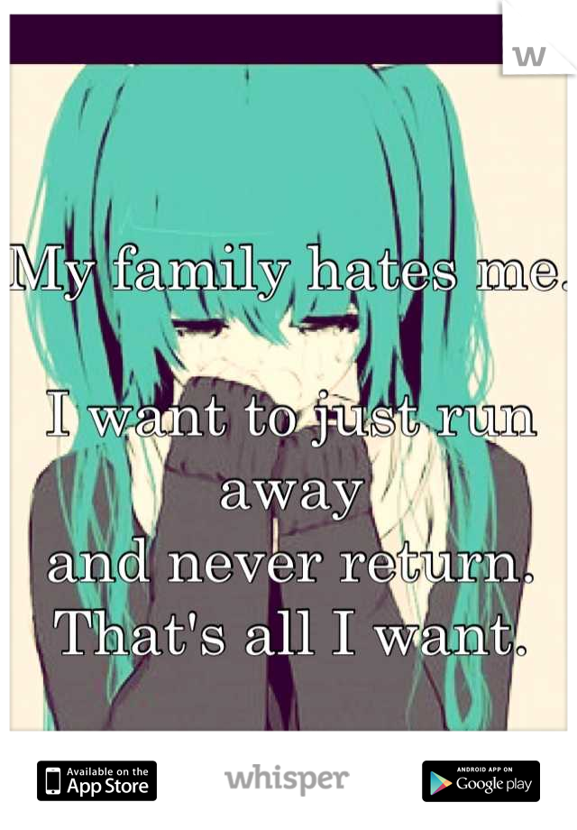 My family hates me.  I want to just run away and never return. That's all I want.