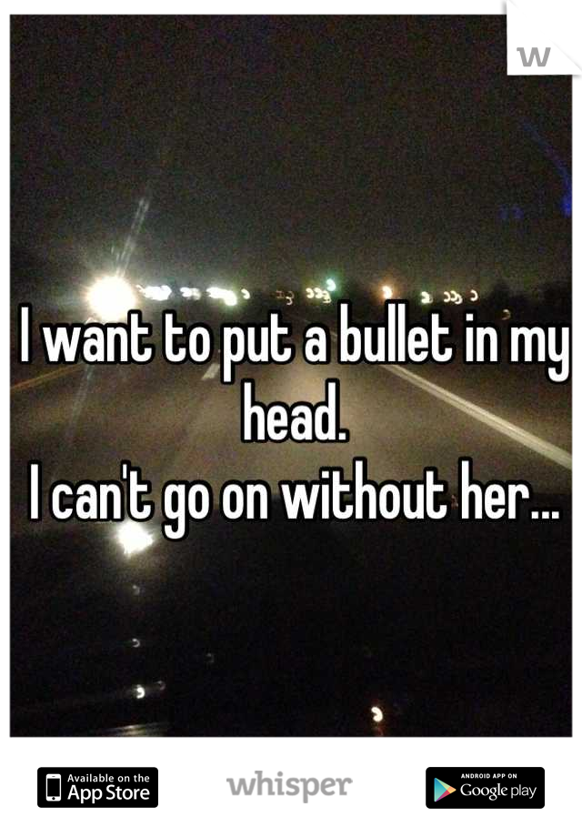 I want to put a bullet in my head. I can't go on without her...