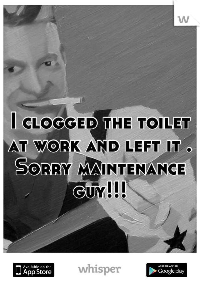I clogged the toilet at work and left it . Sorry maintenance guy!!!