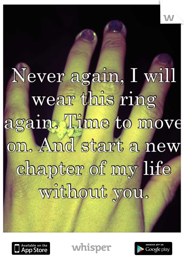 Never again, I will wear this ring again. Time to move on. And start a new chapter of my life without you.