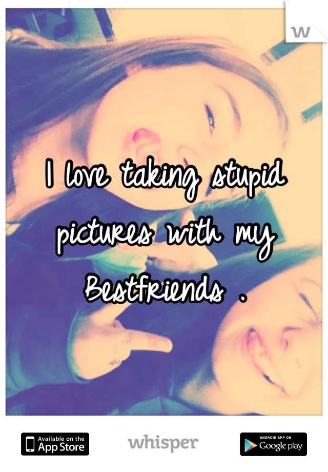 I love taking stupid pictures with my Bestfriends .