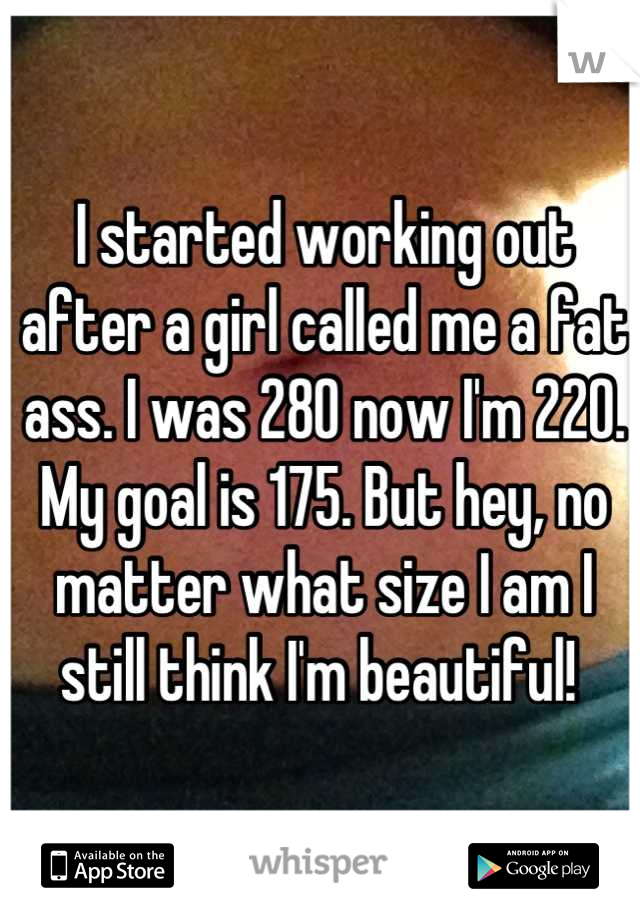 I started working out after a girl called me a fat ass. I was 280 now I'm 220. My goal is 175. But hey, no matter what size I am I still think I'm beautiful!