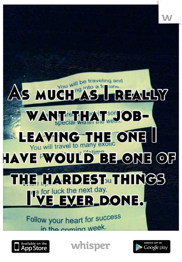 As much as I really want that job- leaving the one I have would be one of the hardest things I've ever done.