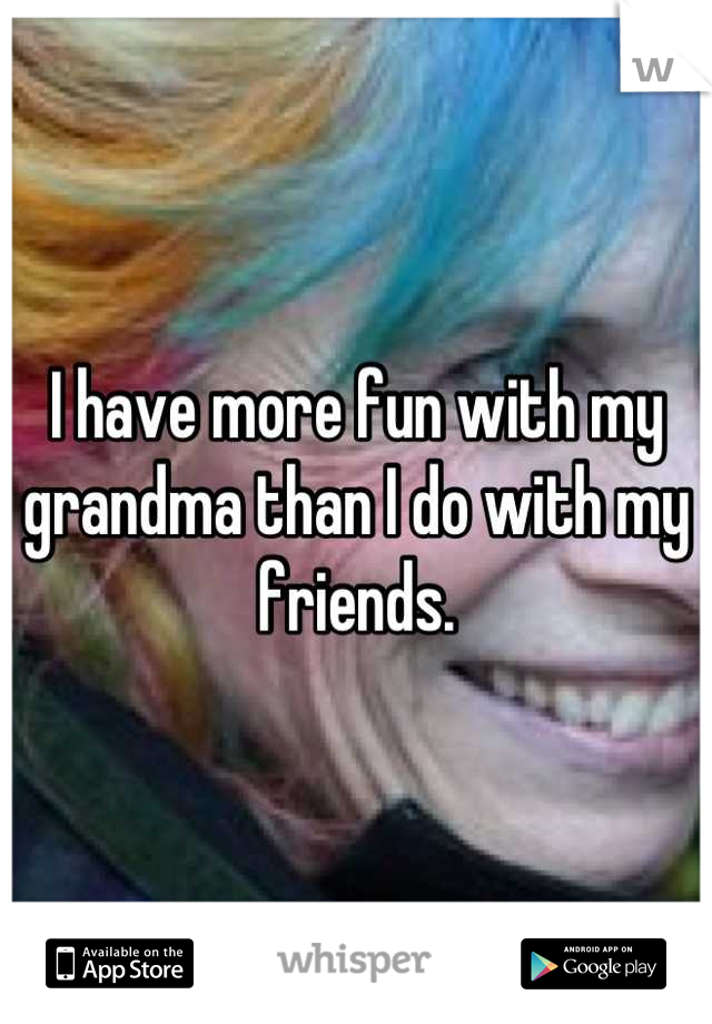 I have more fun with my grandma than I do with my friends.