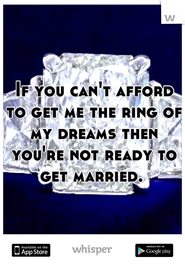 If you can't afford to get me the ring of my dreams then you're not ready to get married.