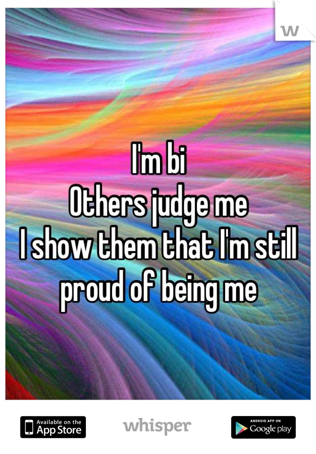 I'm bi Others judge me I show them that I'm still proud of being me
