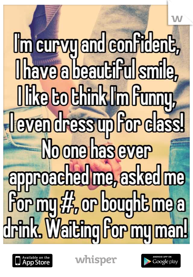 I'm curvy and confident, I have a beautiful smile,  I like to think I'm funny,  I even dress up for class!  No one has ever approached me, asked me for my #, or bought me a drink. Waiting for my man!