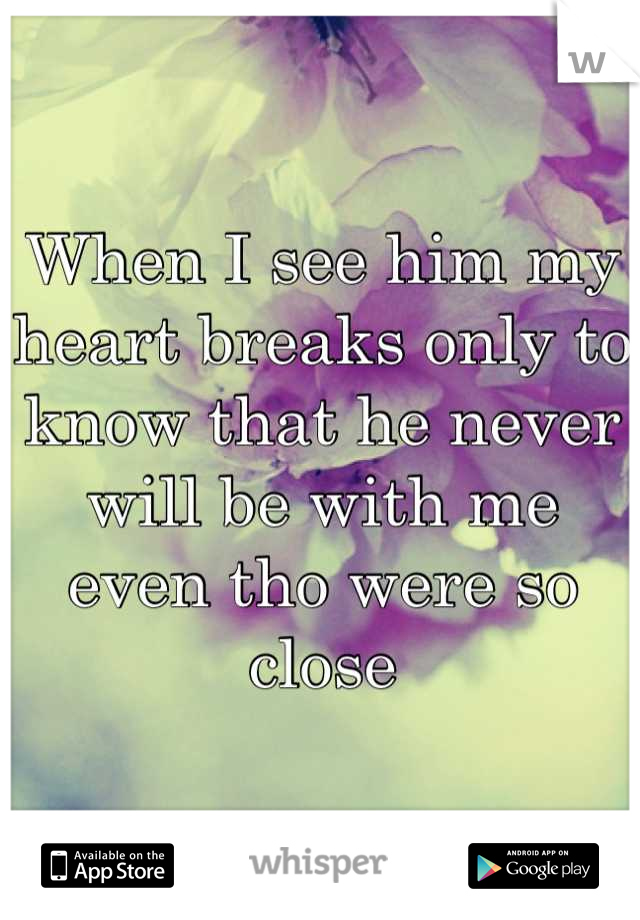 When I see him my heart breaks only to know that he never will be with me even tho were so close